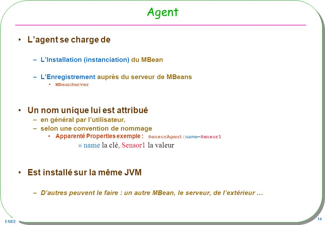 ESIEE 14 Agent Lagent se charge de –LInstallation (instanciation) du MBean –LEnregistrement auprès du serveur de MBeans MBeanServer Un nom unique lui est attribué –en général par lutilisateur, –selon une convention de nommage Apparenté Properties exemple : SensorAgent:name=Sensor1 »name la clé, Sensor1 la valeur Est installé sur la même JVM –Dautres peuvent le faire : un autre MBean, le serveur, de lextérieur …