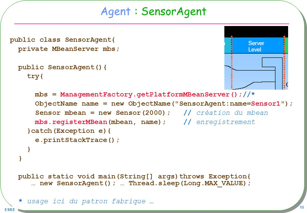 ESIEE 15 Agent : SensorAgent public class SensorAgent{ private MBeanServer mbs; public SensorAgent(){ try{ mbs = ManagementFactory.getPlatformMBeanServer();//* ObjectName name = new ObjectName( SensorAgent:name=Sensor1 ); Sensor mbean = new Sensor(2000); // création du mbean mbs.registerMBean(mbean, name); // enregistrement }catch(Exception e){ e.printStackTrace(); } public static void main(String[] args)throws Exception{ … new SensorAgent(); … Thread.sleep(Long.MAX_VALUE); * usage ici du patron fabrique …
