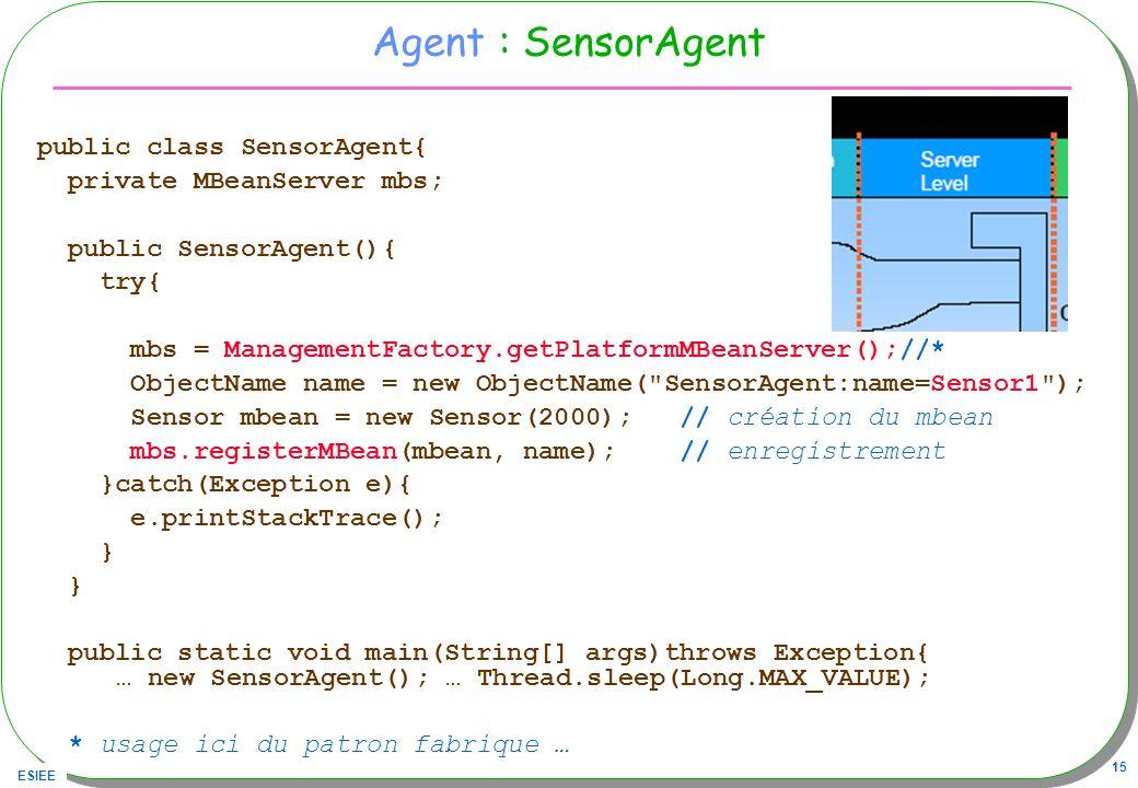 ESIEE 15 Agent : SensorAgent public class SensorAgent{ private MBeanServer mbs; public SensorAgent(){ try{ mbs = ManagementFactory.getPlatformMBeanSer