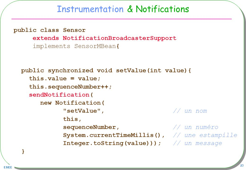 ESIEE 23 Instrumentation & Notifications public class Sensor extends NotificationBroadcasterSupport implements SensorMBean{ public synchronized void s