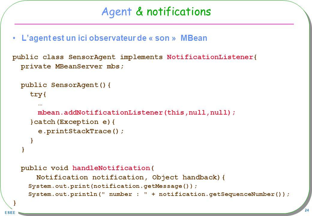 ESIEE 24 Agent & notifications Lagent est un ici observateur de « son » MBean public class SensorAgent implements NotificationListener{ private MBeanS