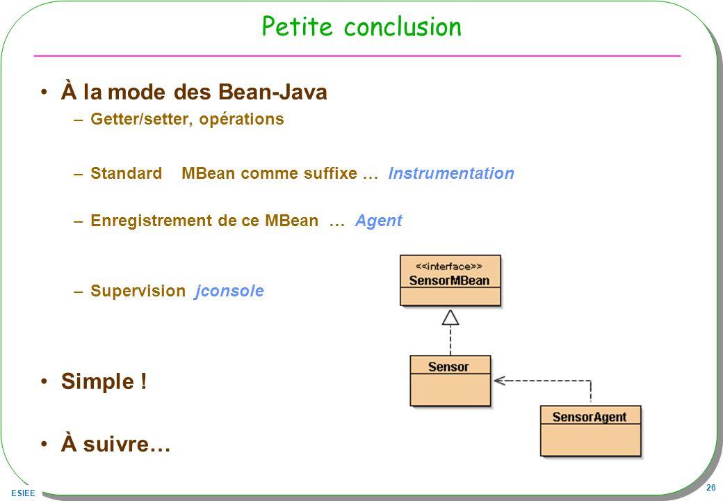 ESIEE 26 Petite conclusion À la mode des Bean-Java –Getter/setter, opérations –Standard MBean comme suffixe … Instrumentation –Enregistrement de ce MBean … Agent –Supervision jconsole Simple .