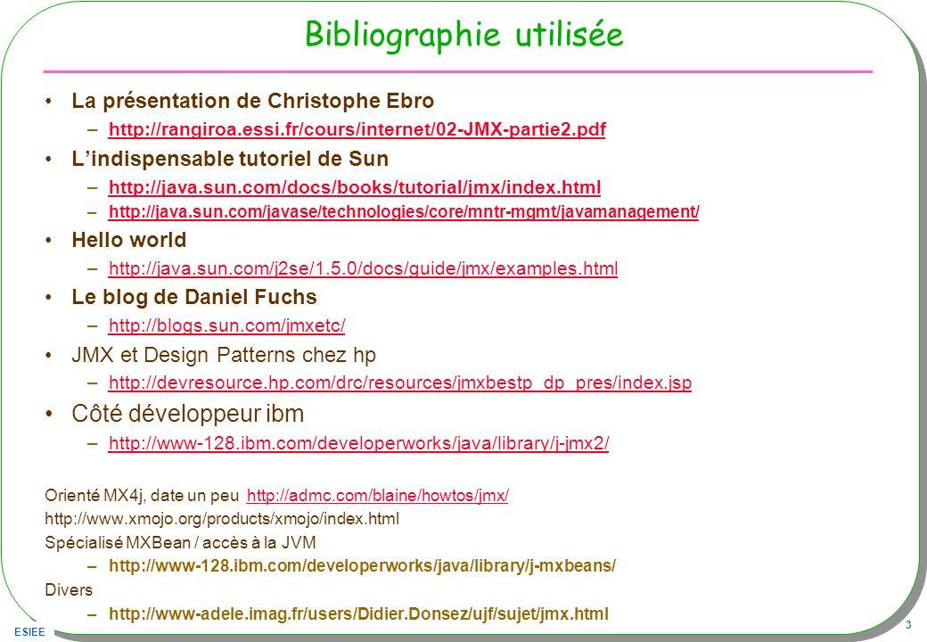 ESIEE 3 Bibliographie utilisée La présentation de Christophe Ebro –http://rangiroa.essi.fr/cours/internet/02-JMX-partie2.pdfhttp://rangiroa.essi.fr/cours/internet/02-JMX-partie2.pdf Lindispensable tutoriel de Sun –http://java.sun.com/docs/books/tutorial/jmx/index.htmlhttp://java.sun.com/docs/books/tutorial/jmx/index.html –http://java.sun.com/javase/technologies/core/mntr-mgmt/javamanagement/http://java.sun.com/javase/technologies/core/mntr-mgmt/javamanagement/ Hello world –http://java.sun.com/j2se/1.5.0/docs/guide/jmx/examples.htmlhttp://java.sun.com/j2se/1.5.0/docs/guide/jmx/examples.html Le blog de Daniel Fuchs –http://blogs.sun.com/jmxetc/http://blogs.sun.com/jmxetc/ JMX et Design Patterns chez hp –http://devresource.hp.com/drc/resources/jmxbestp_dp_pres/index.jsphttp://devresource.hp.com/drc/resources/jmxbestp_dp_pres/index.jsp Côté développeur ibm –http://www-128.ibm.com/developerworks/java/library/j-jmx2/http://www-128.ibm.com/developerworks/java/library/j-jmx2/ Orienté MX4j, date un peu http://admc.com/blaine/howtos/jmx/http://admc.com/blaine/howtos/jmx/ http://www.xmojo.org/products/xmojo/index.html Spécialisé MXBean / accès à la JVM –http://www-128.ibm.com/developerworks/java/library/j-mxbeans/ Divers –http://www-adele.imag.fr/users/Didier.Donsez/ujf/sujet/jmx.html