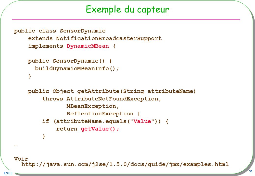 ESIEE 31 Exemple du capteur public class SensorDynamic extends NotificationBroadcasterSupport implements DynamicMBean { public SensorDynamic() { buildDynamicMBeanInfo(); } public Object getAttribute(String attributeName) throws AttributeNotFoundException, MBeanException, ReflectionException { if (attributeName.equals( Value )) { return getValue(); } … Voir http://java.sun.com/j2se/1.5.0/docs/guide/jmx/examples.html
