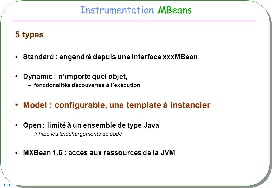 ESIEE 33 Instrumentation MBeans 5 types Standard : engendré depuis une interface xxxMBean Dynamic : nimporte quel objet, –fonctionalités découvertes à lexécution Model : configurable, une template à instancier Open : limité à un ensemble de type Java –Inhibe les téléchargements de code MXBean 1.6 : accès aux ressources de la JVM