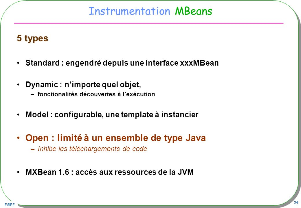 ESIEE 34 Instrumentation MBeans 5 types Standard : engendré depuis une interface xxxMBean Dynamic : nimporte quel objet, –fonctionalités découvertes à lexécution Model : configurable, une template à instancier Open : limité à un ensemble de type Java –Inhibe les téléchargements de code MXBean 1.6 : accès aux ressources de la JVM