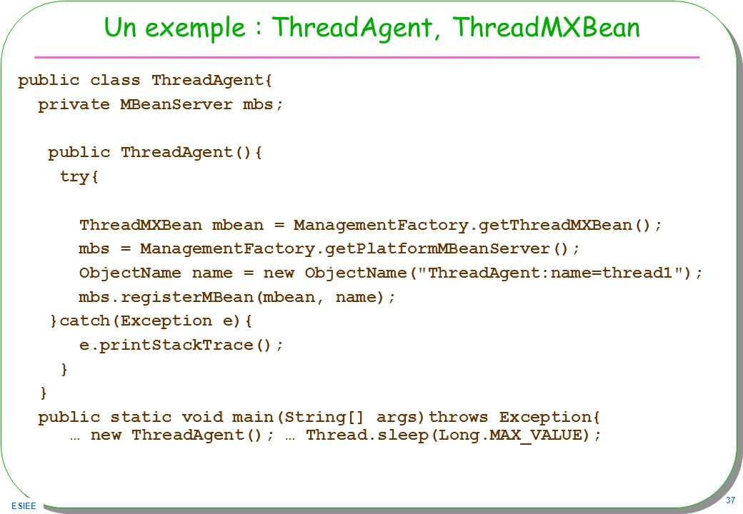 ESIEE 37 Un exemple : ThreadAgent, ThreadMXBean public class ThreadAgent{ private MBeanServer mbs; public ThreadAgent(){ try{ ThreadMXBean mbean = ManagementFactory.getThreadMXBean(); mbs = ManagementFactory.getPlatformMBeanServer(); ObjectName name = new ObjectName( ThreadAgent:name=thread1 ); mbs.registerMBean(mbean, name); }catch(Exception e){ e.printStackTrace(); } public static void main(String[] args)throws Exception{ … new ThreadAgent(); … Thread.sleep(Long.MAX_VALUE);