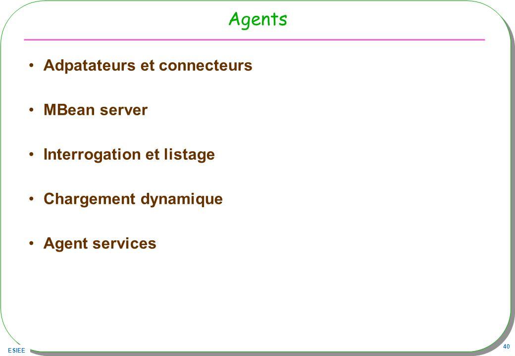 ESIEE 40 Agents Adpatateurs et connecteurs MBean server Interrogation et listage Chargement dynamique Agent services