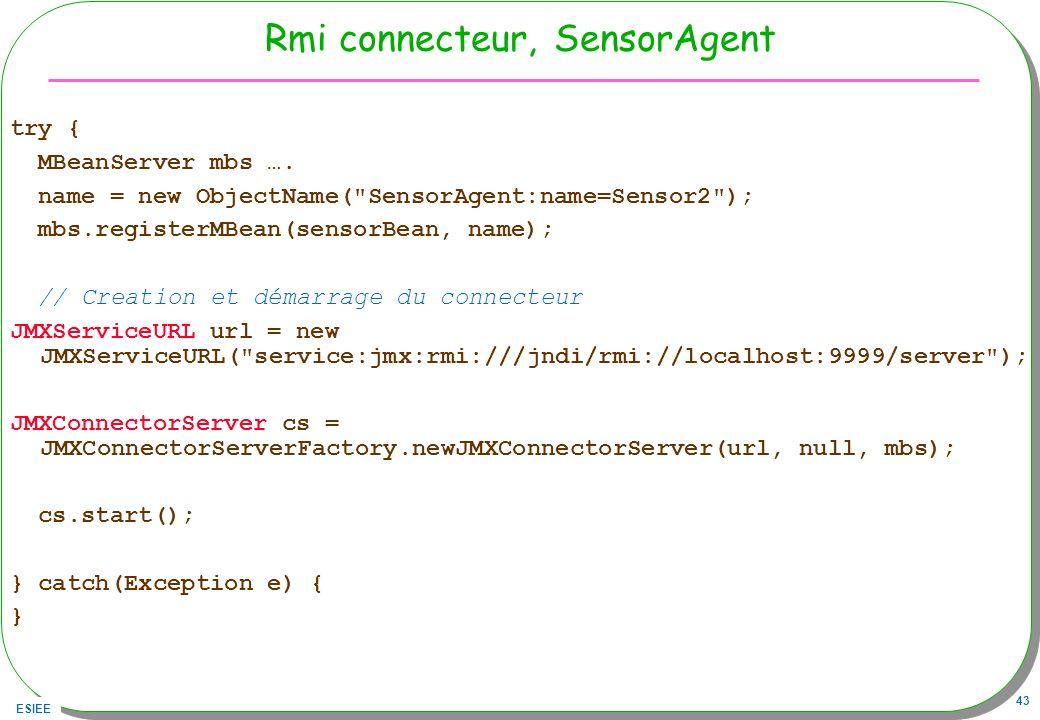 ESIEE 43 Rmi connecteur, SensorAgent try { MBeanServer mbs …. name = new ObjectName(
