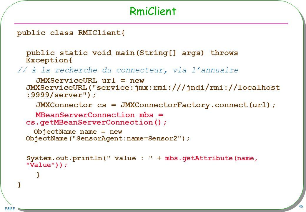 ESIEE 45 RmiClient public class RMIClient{ public static void main(String[] args) throws Exception{ // à la recherche du connecteur, via lannuaire JMX