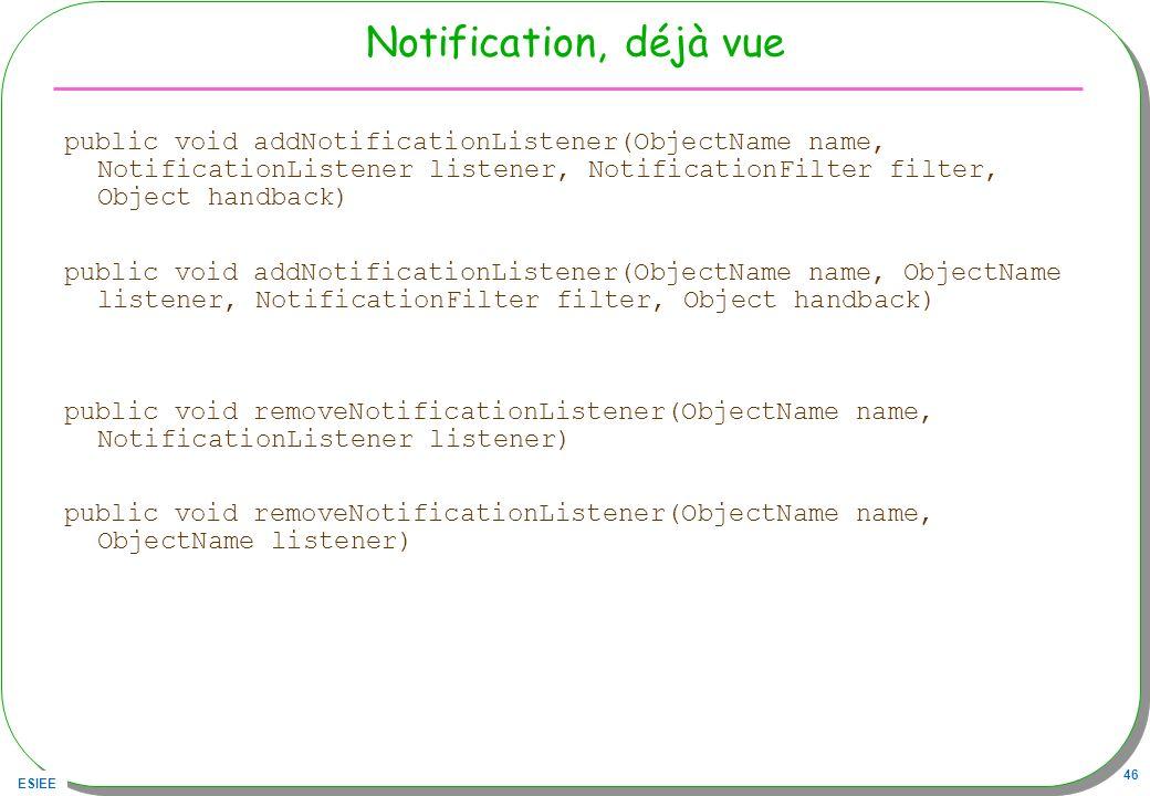 ESIEE 46 Notification, déjà vue public void addNotificationListener(ObjectName name, NotificationListener listener, NotificationFilter filter, Object