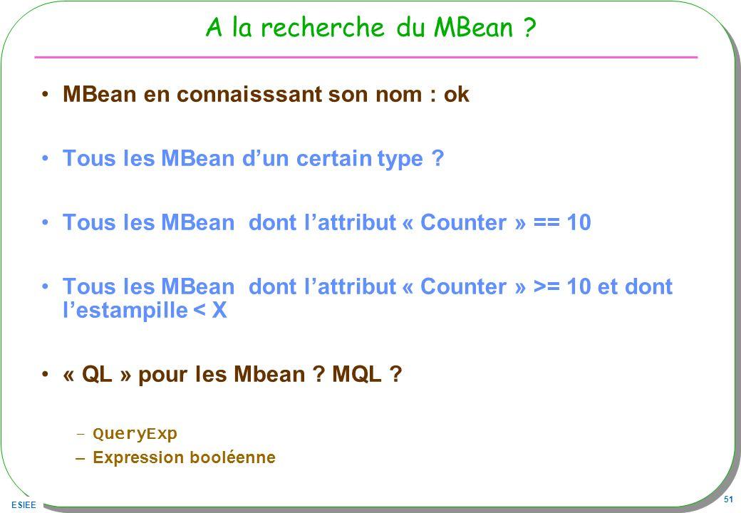 ESIEE 51 A la recherche du MBean ? MBean en connaisssant son nom : ok Tous les MBean dun certain type ? Tous les MBean dont lattribut « Counter » == 1