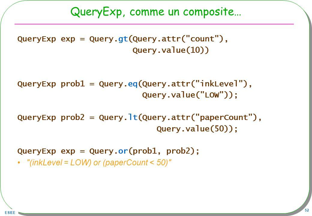 ESIEE 52 QueryExp, comme un composite… QueryExp exp = Query.gt(Query.attr(
