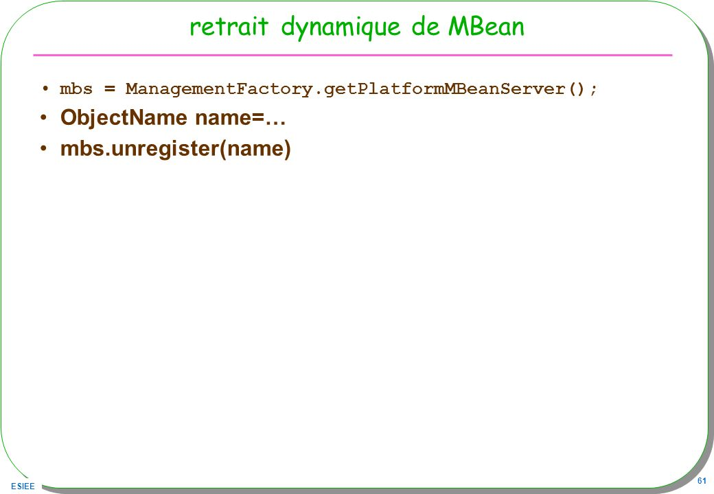 ESIEE 61 retrait dynamique de MBean mbs = ManagementFactory.getPlatformMBeanServer(); ObjectName name=… mbs.unregister(name)