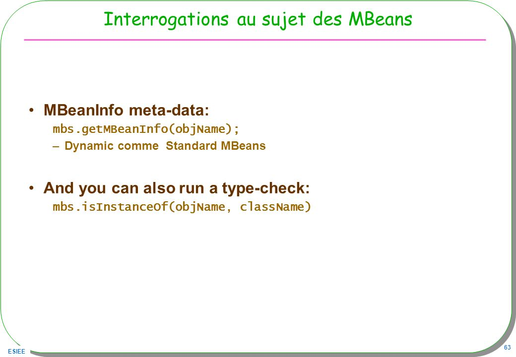 ESIEE 63 Interrogations au sujet des MBeans MBeanInfo meta-data: mbs.getMBeanInfo(objName); –Dynamic comme Standard MBeans And you can also run a type-check: mbs.isInstanceOf(objName, className)