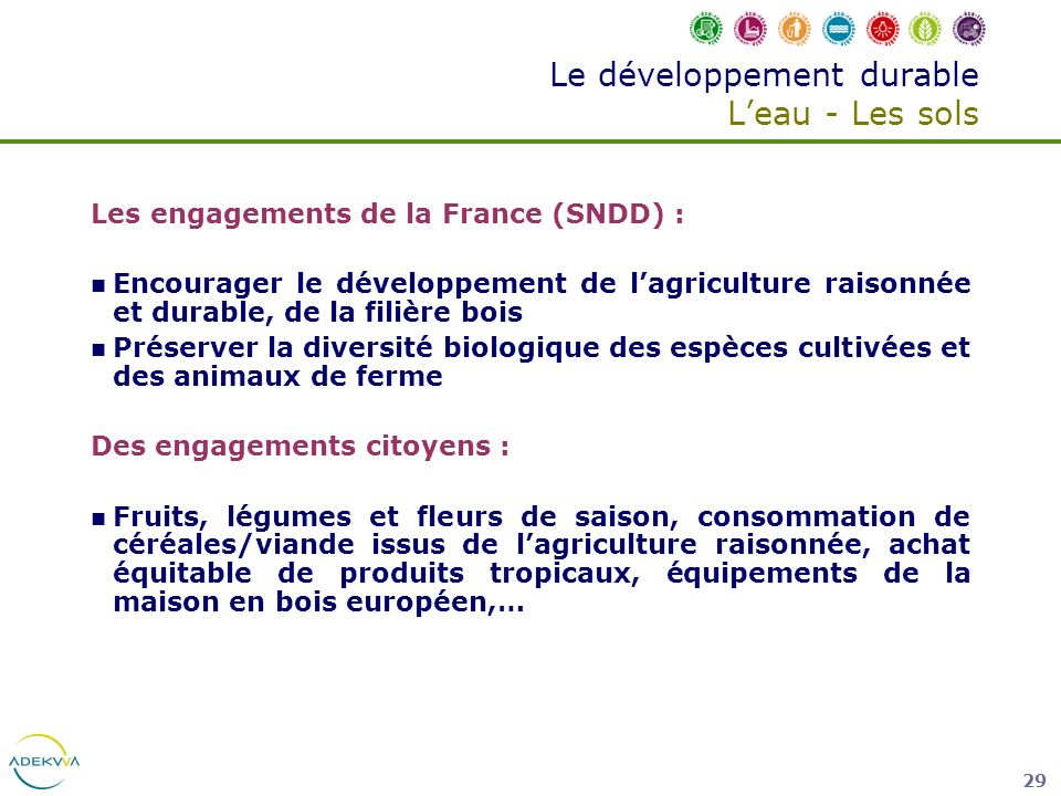 29 Le développement durable Leau - Les sols Les engagements de la France (SNDD) : Encourager le développement de lagriculture raisonnée et durable, de