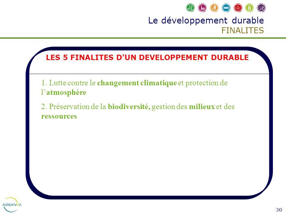 30 Le développement durable FINALITES LES 5 FINALITES DUN DEVELOPPEMENT DURABLE 1. Lutte contre le changement climatique et protection de latmosphère