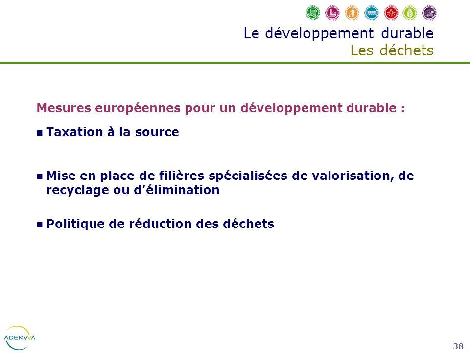 38 Le développement durable Les déchets Mesures européennes pour un développement durable : Taxation à la source Mise en place de filières spécialisée