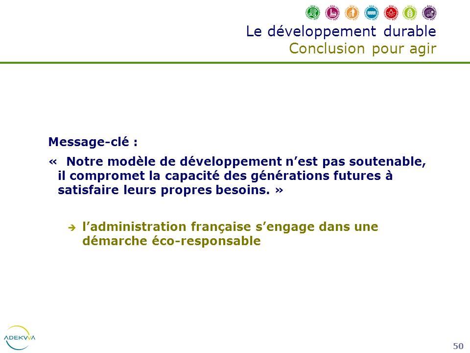 50 Le développement durable Conclusion pour agir Message-clé : « Notre modèle de développement nest pas soutenable, il compromet la capacité des génér