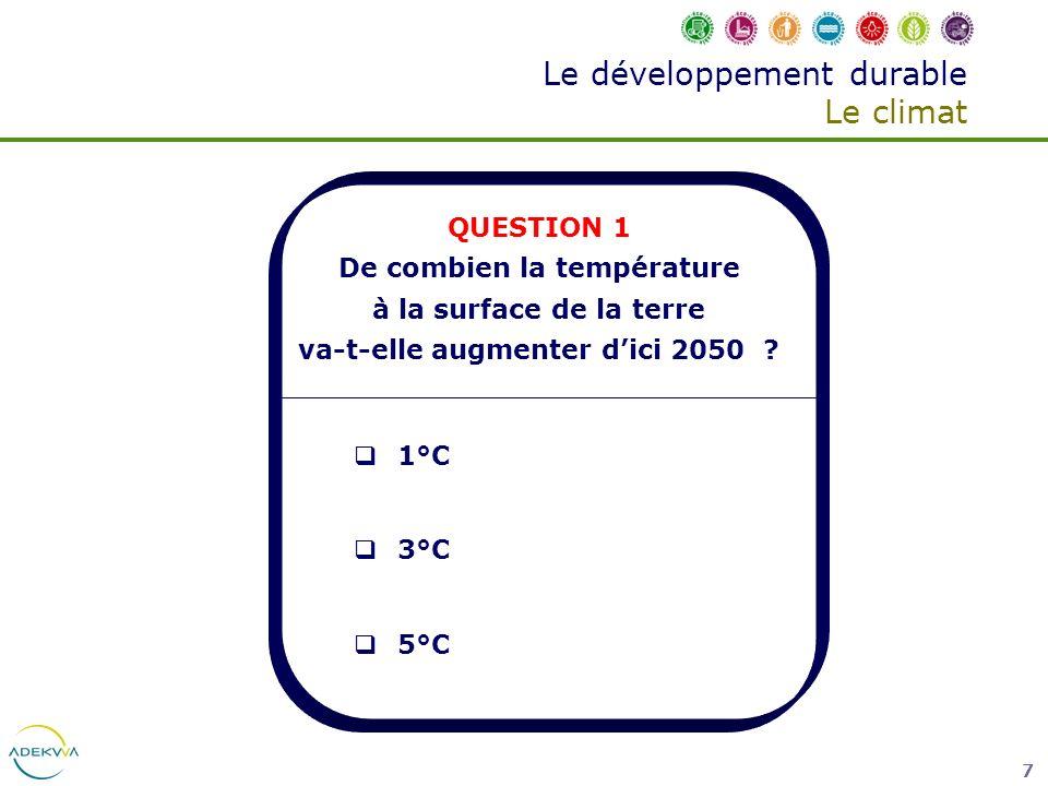 7 Le développement durable Le climat QUESTION 1 De combien la température à la surface de la terre va-t-elle augmenter dici 2050 ? 1°C 3°C 5°C