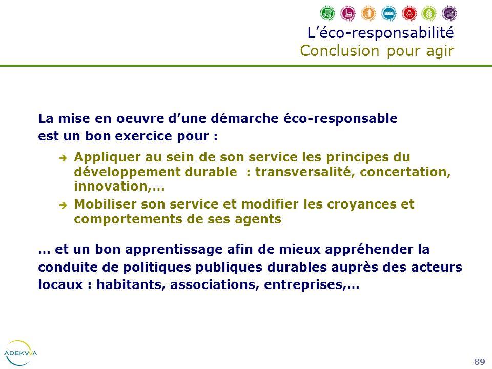 89 Léco-responsabilité Conclusion pour agir La mise en oeuvre dune démarche éco-responsable est un bon exercice pour : Appliquer au sein de son servic