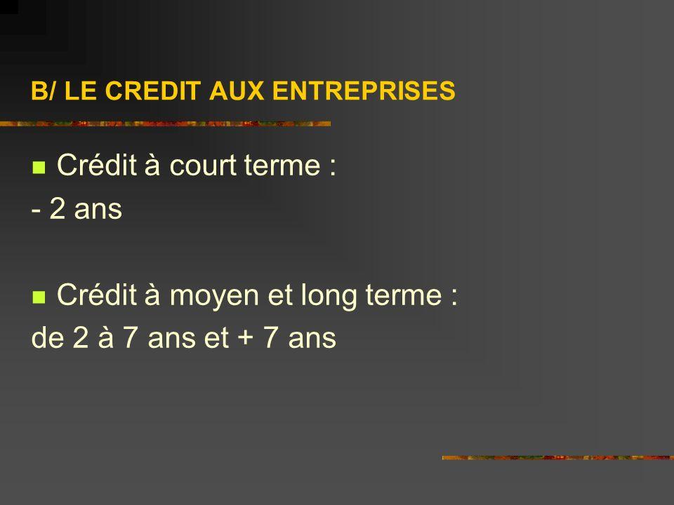 B/ LE CREDIT AUX ENTREPRISES Crédit à court terme : - 2 ans Crédit à moyen et long terme : de 2 à 7 ans et + 7 ans