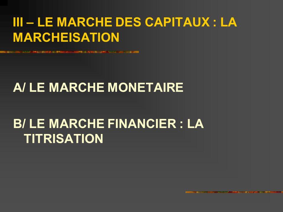 III – LE MARCHE DES CAPITAUX : LA MARCHEISATION A/ LE MARCHE MONETAIRE B/ LE MARCHE FINANCIER : LA TITRISATION
