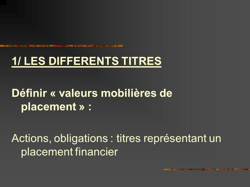 1/ LES DIFFERENTS TITRES Définir « valeurs mobilières de placement » : Actions, obligations : titres représentant un placement financier
