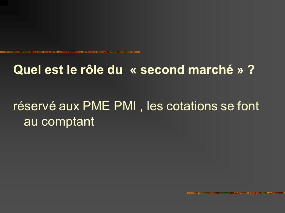 Quel est le rôle du « second marché » ? réservé aux PME PMI, les cotations se font au comptant