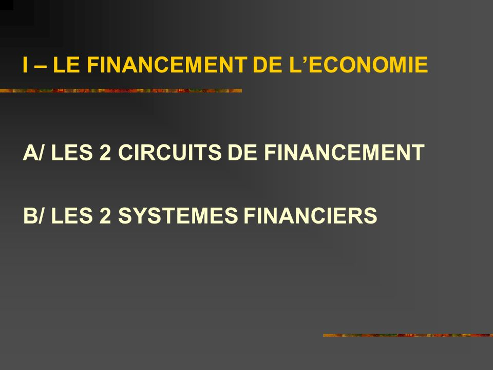 I – LE FINANCEMENT DE LECONOMIE A/ LES 2 CIRCUITS DE FINANCEMENT B/ LES 2 SYSTEMES FINANCIERS