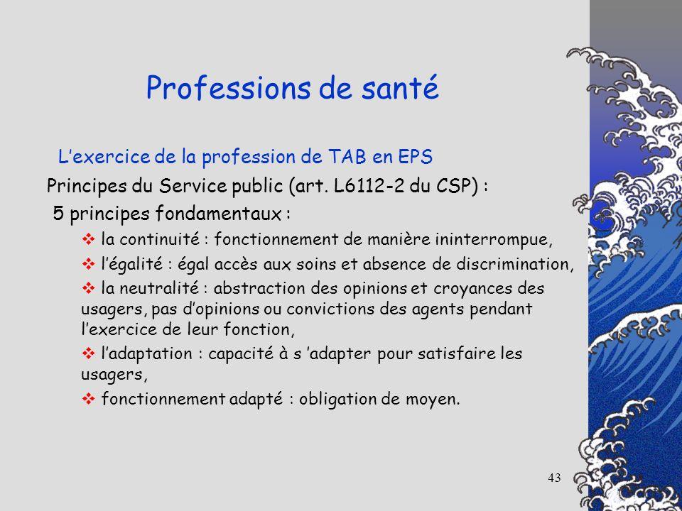 43 Lexercice de la profession de TAB en EPS Professions de santé Principes du Service public (art. L6112-2 du CSP) : 5 principes fondamentaux : la con