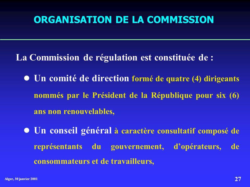 Alger, 30 janvier 2001 27 ORGANISATION DE LA COMMISSION La Commission de régulation est constituée de : Un comité de direction formé de quatre (4) dirigeants nommés par le Président de la République pour six (6) ans non renouvelables, Un conseil général à caractère consultatif composé de représentants du gouvernement, dopérateurs, de consommateurs et de travailleurs,