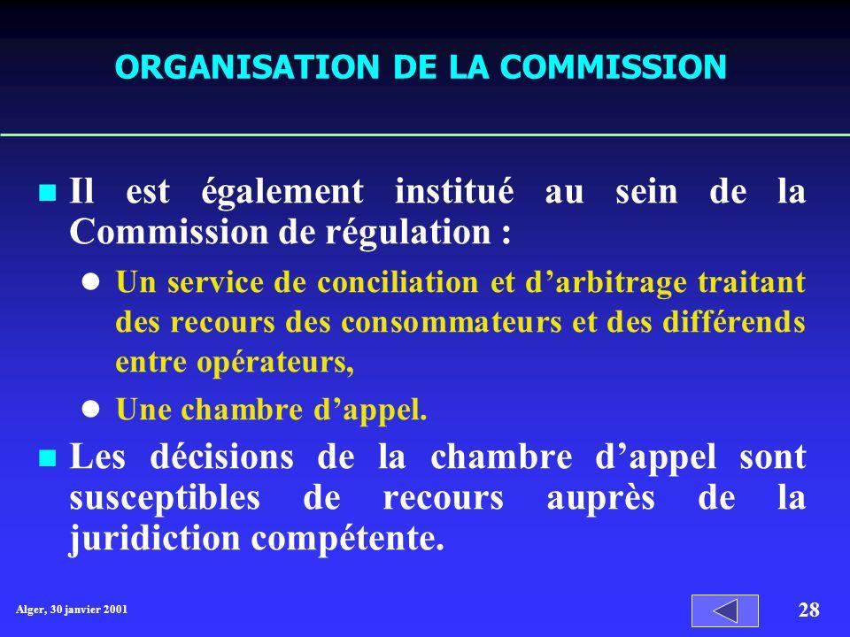 Alger, 30 janvier 2001 28 ORGANISATION DE LA COMMISSION Il est également institué au sein de la Commission de régulation : Un service de conciliation et darbitrage traitant des recours des consommateurs et des différends entre opérateurs, Une chambre dappel.