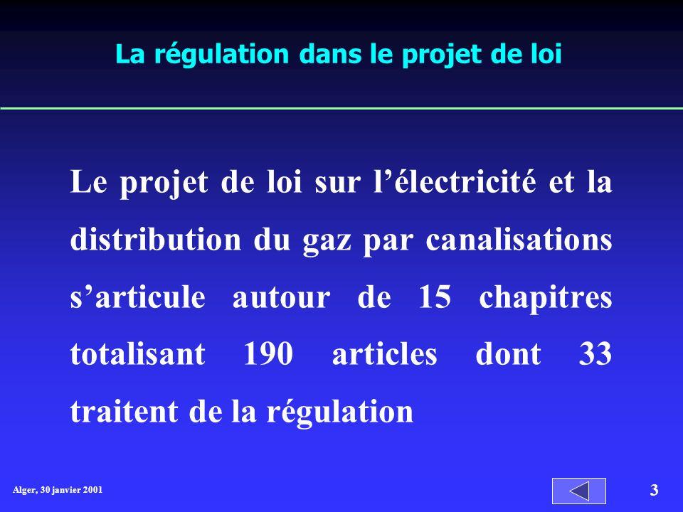 Alger, 30 janvier 2001 3 La régulation dans le projet de loi Le projet de loi sur lélectricité et la distribution du gaz par canalisations sarticule autour de 15 chapitres totalisant 190 articles dont 33 traitent de la régulation