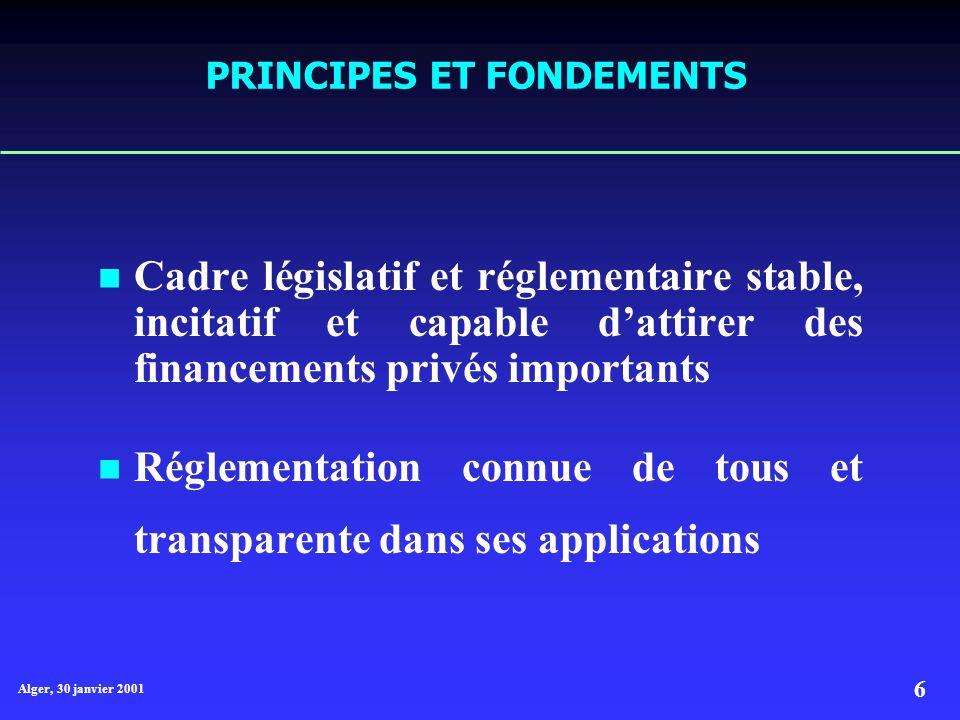 Alger, 30 janvier 2001 6 PRINCIPES ET FONDEMENTS Cadre législatif et réglementaire stable, incitatif et capable dattirer des financements privés importants Réglementation connue de tous et transparente dans ses applications