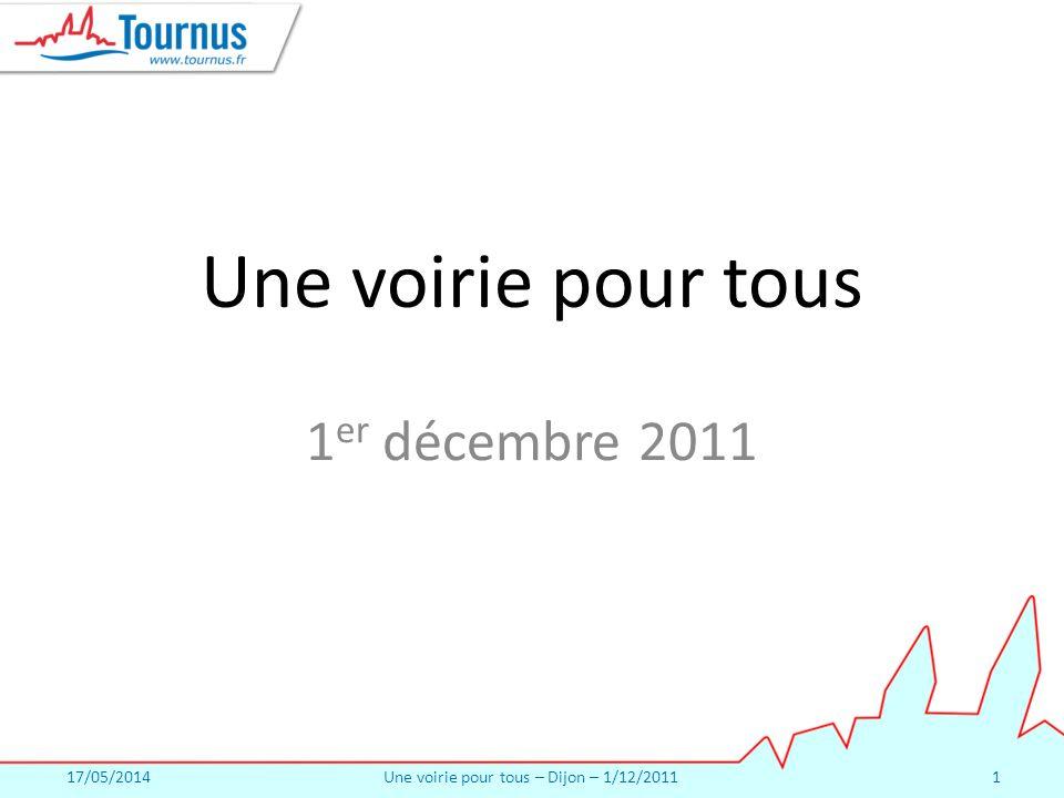 17/05/2014Une voirie pour tous – Dijon – 1/12/20111 Une voirie pour tous 1 er décembre 2011