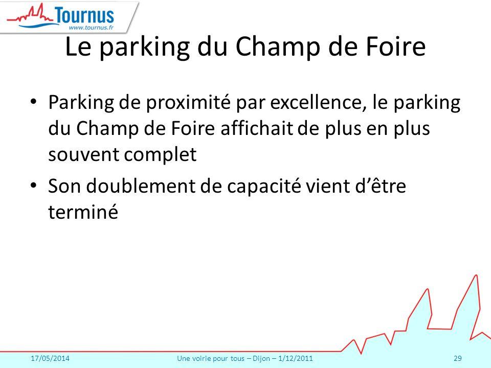 17/05/2014Une voirie pour tous – Dijon – 1/12/201129 Le parking du Champ de Foire Parking de proximité par excellence, le parking du Champ de Foire affichait de plus en plus souvent complet Son doublement de capacité vient dêtre terminé