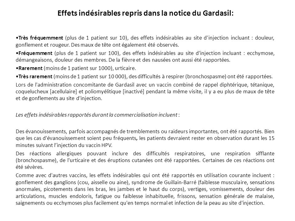 Effets indésirables repris dans la notice du Gardasil: Très fréquemment (plus de 1 patient sur 10), des effets indésirables au site d'injection inclua