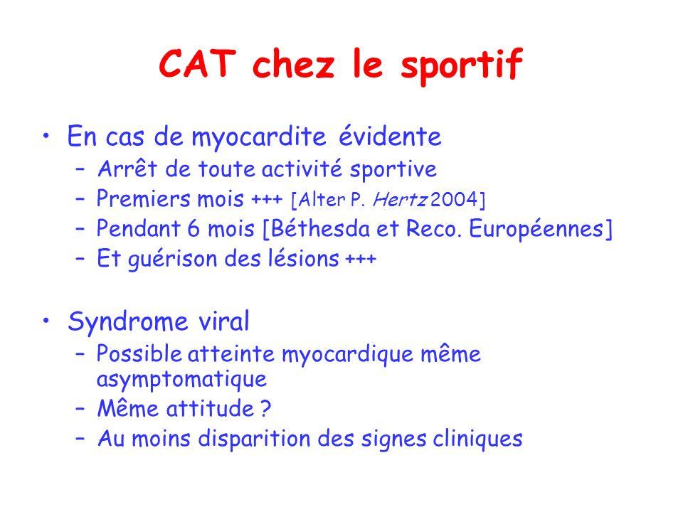 CAT chez le sportif En cas de myocardite évidente –Arrêt de toute activité sportive –Premiers mois +++ [Alter P. Hertz 2004] –Pendant 6 mois [Béthesda