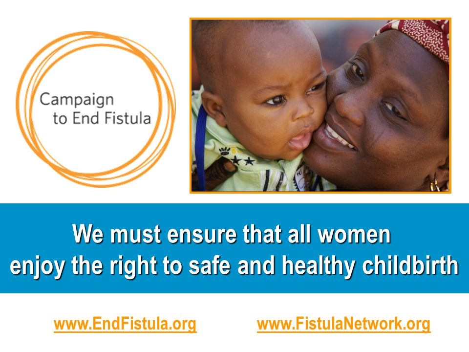 We must ensure that all women enjoy the right to safe and healthy childbirth www.EndFistula.orgwww.FistulaNetwork.org