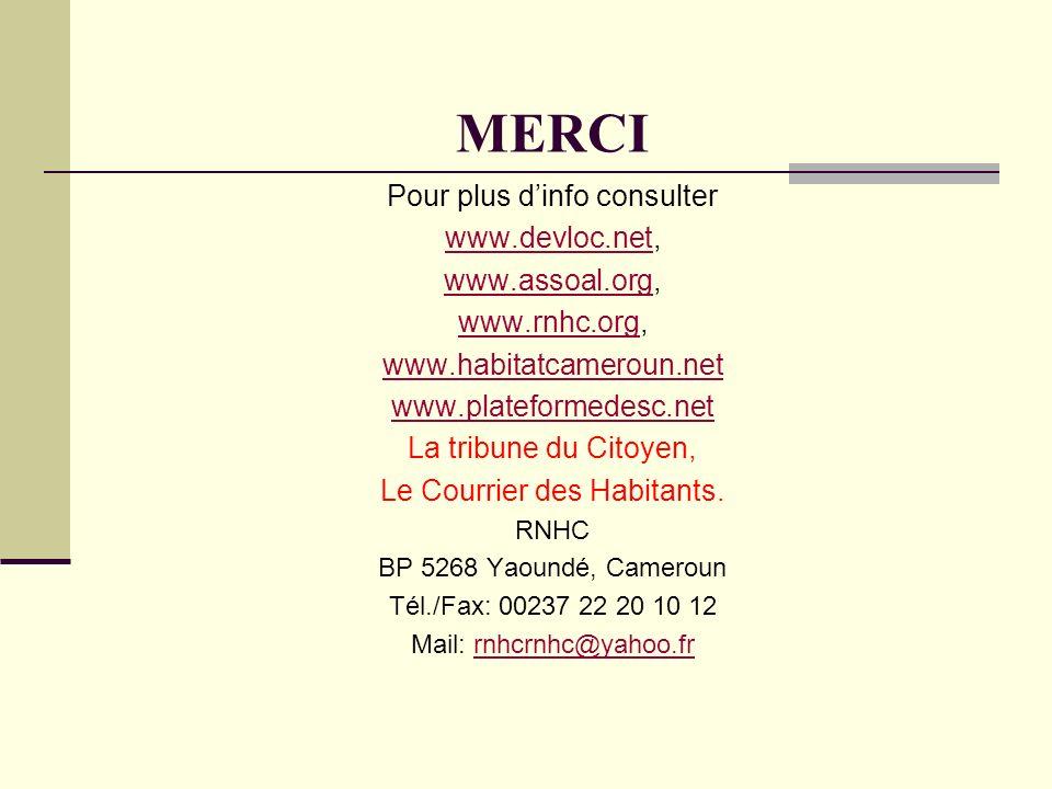 MERCI Pour plus dinfo consulter www.devloc.netwww.devloc.net, www.assoal.orgwww.assoal.org, www.rnhc.orgwww.rnhc.org, www.habitatcameroun.net www.plateformedesc.net La tribune du Citoyen, Le Courrier des Habitants.