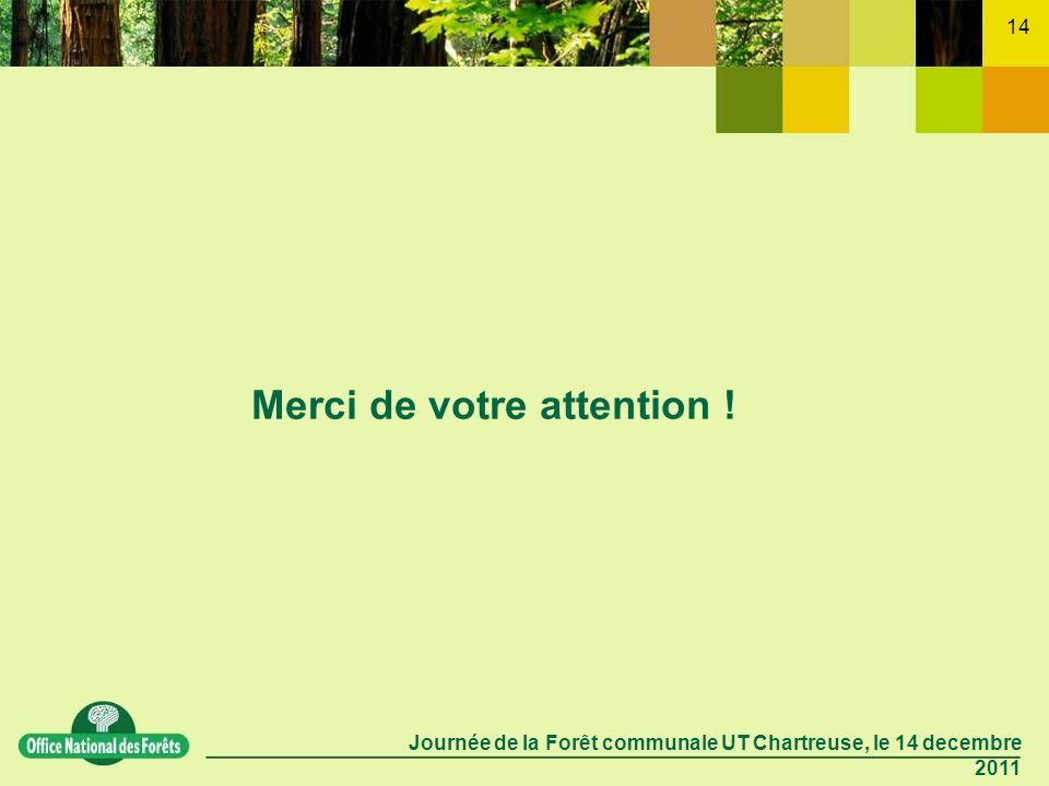 Journée de la Forêt communale UT Chartreuse, le 14 decembre 2011 14 Merci de votre attention !
