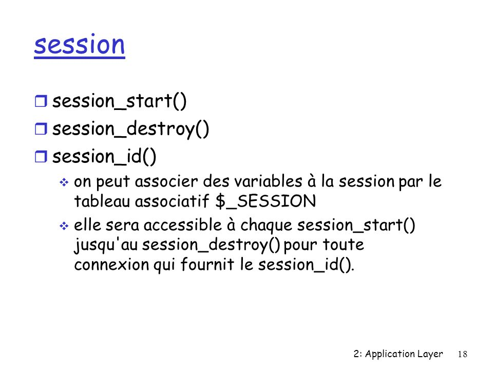 2: Application Layer18 session r session_start() r session_destroy() r session_id() on peut associer des variables à la session par le tableau associa