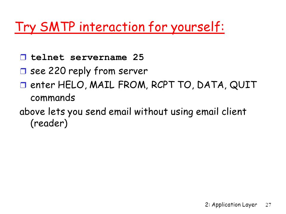 2: Application Layer27 Try SMTP interaction for yourself: telnet servername 25 r see 220 reply from server r enter HELO, MAIL FROM, RCPT TO, DATA, QUI
