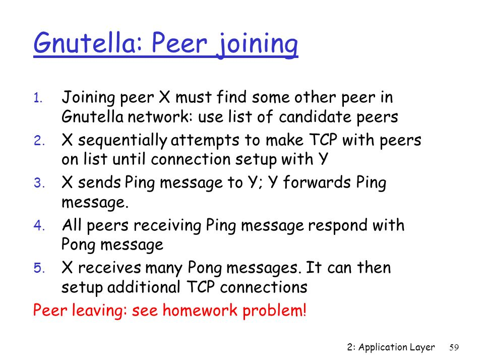 2: Application Layer59 Gnutella: Peer joining 1. Joining peer X must find some other peer in Gnutella network: use list of candidate peers 2. X sequen