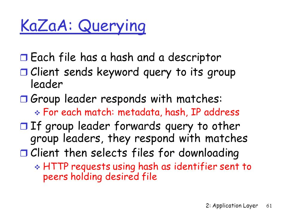 2: Application Layer61 KaZaA: Querying r Each file has a hash and a descriptor r Client sends keyword query to its group leader r Group leader respond