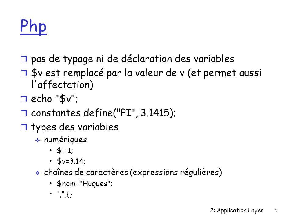 2: Application Layer7 Php r pas de typage ni de déclaration des variables r $v est remplacé par la valeur de v (et permet aussi l affectation) r echo $v ; r constantes define( PI , 3.1415); r types des variables numériques $i=1; $v=3.14; chaînes de caractères (expressions régulières) $nom= Hugues ; , ,{}