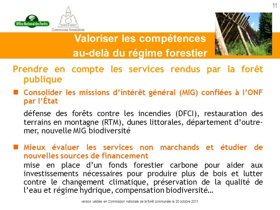 version validée en Commission nationale de la forêt communale le 20 octobre 2011 11 Prendre en compte les services rendus par la forêt publique Consolider les missions dintérêt général (MIG) confiées à lONF par lÉtat défense des forêts contre les incendies (DFCI), restauration des terrains en montagne (RTM), dunes littorales, département doutre- mer, nouvelle MIG biodiversité Mieux évaluer les services non marchands et étudier de nouvelles sources de financement mise en place dun fonds forestier carbone pour aider aux investissements nécessaires pour produire plus de bois et lutter contre le changement climatique, préservation de la qualité de leau et régime hydrique, compensation biodiversité… Valoriser les compétences au-delà du régime forestier