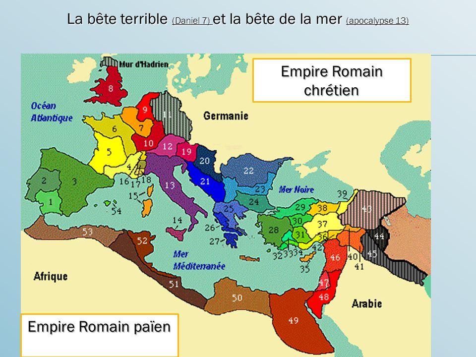 La bête terrible (Daniel 7) et la bête de la mer (apocalypse 13) Empire Romain païen Empire Romain chrétien