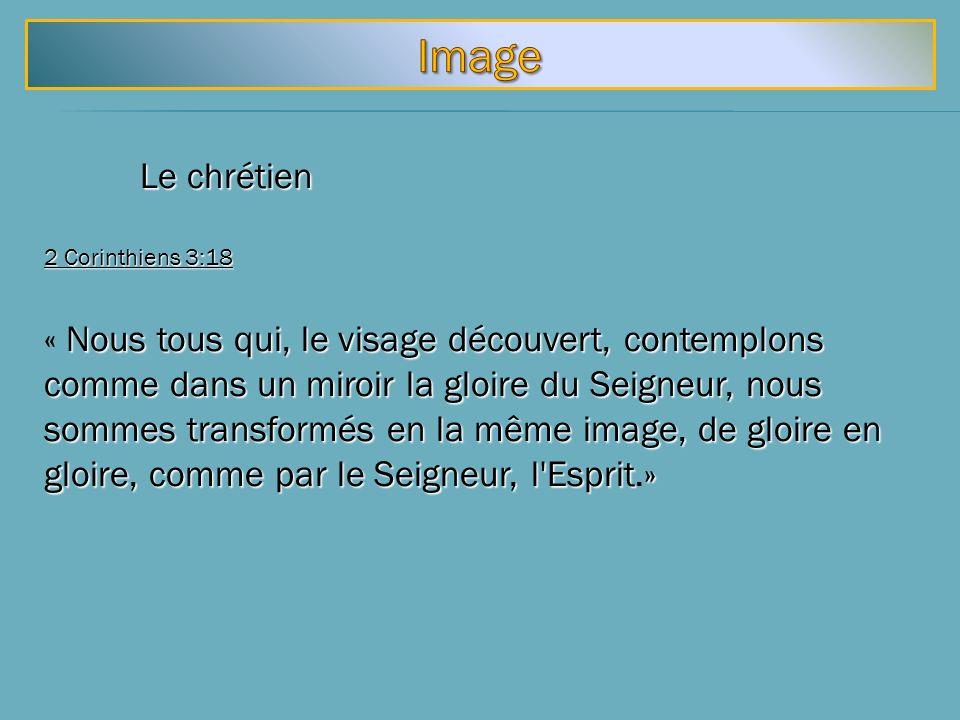 Le chrétien 2 Corinthiens 3:18 Nous tous qui, le visage découvert, contemplons comme dans un miroir la gloire du Seigneur, nous sommes transformés en